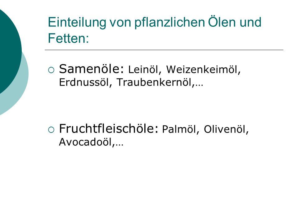 Einteilung von pflanzlichen Ölen und Fetten: Samenöle: Leinöl, Weizenkeimöl, Erdnussöl, Traubenkernöl,… Fruchtfleischöle: Palmöl, Olivenöl, Avocadoöl,