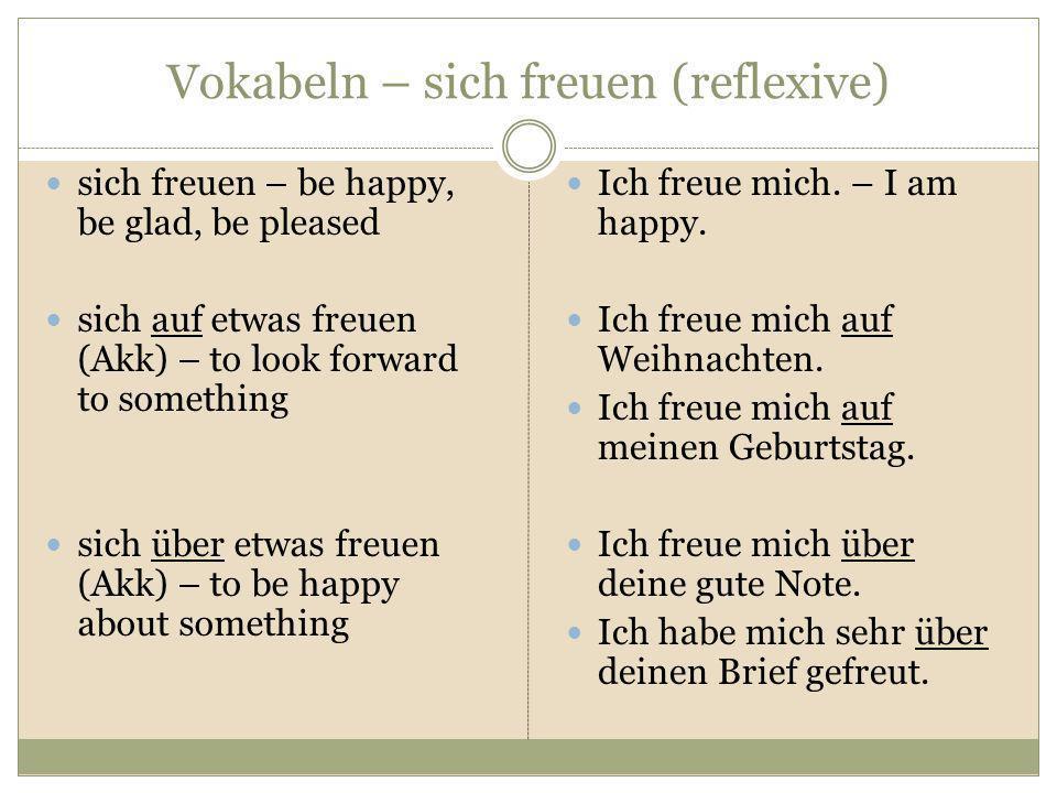 Vokabeln – sich freuen (reflexive) sich freuen – be happy, be glad, be pleased sich auf etwas freuen (Akk) – to look forward to something sich über et