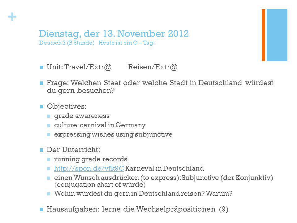 + Dienstag, der 13. November 2012 Deutsch 3 (B Stunde) Heute ist ein G – Tag.