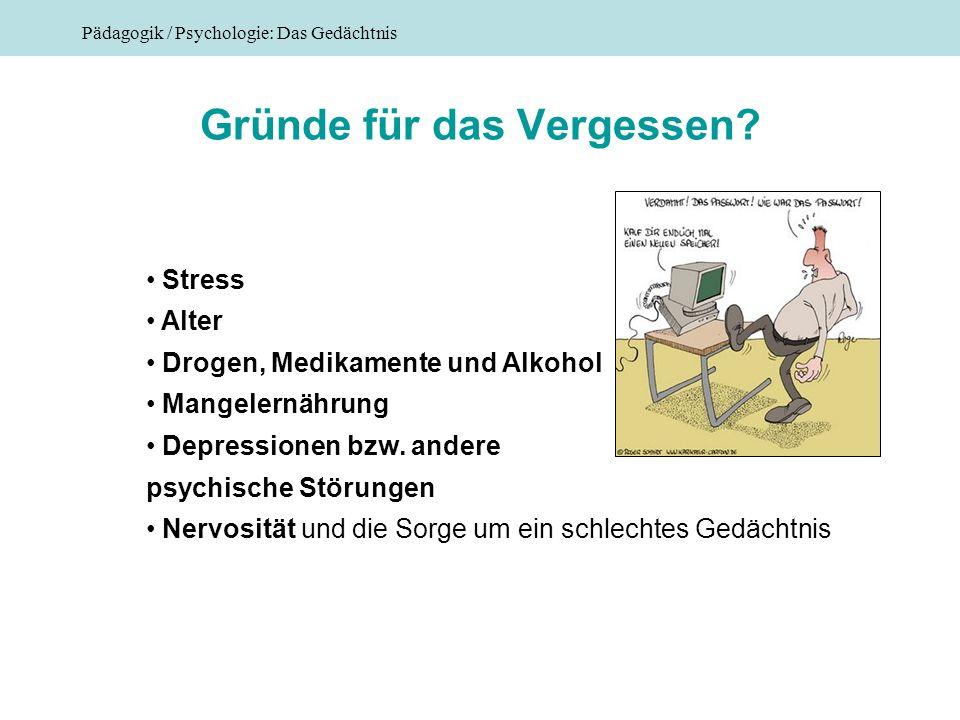 Pädagogik / Psychologie: Das Gedächtnis Gründe für das Vergessen? Stress Alter Drogen, Medikamente und Alkohol Mangelernährung Depressionen bzw. ander