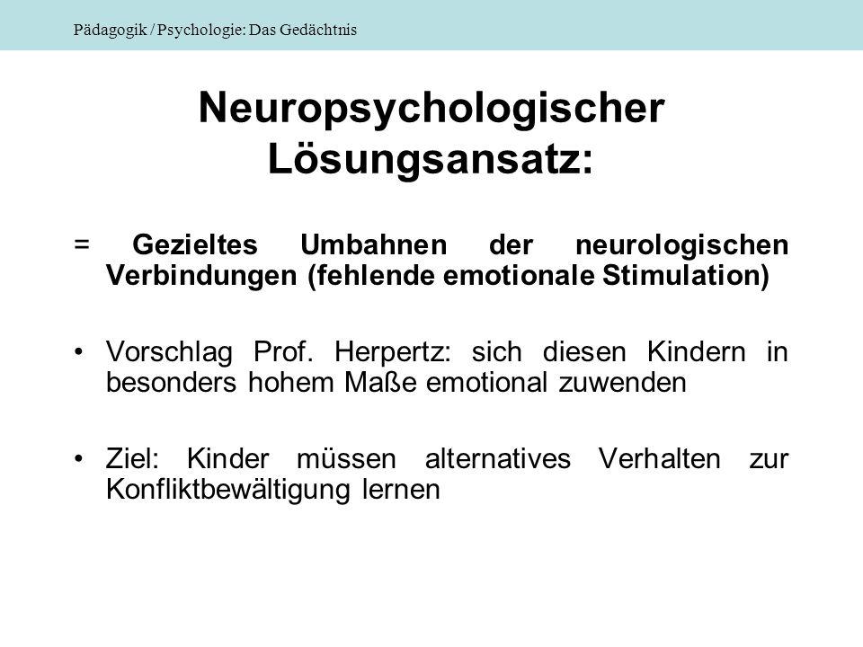 Pädagogik / Psychologie: Das Gedächtnis Neuropsychologischer Lösungsansatz: = Gezieltes Umbahnen der neurologischen Verbindungen (fehlende emotionale