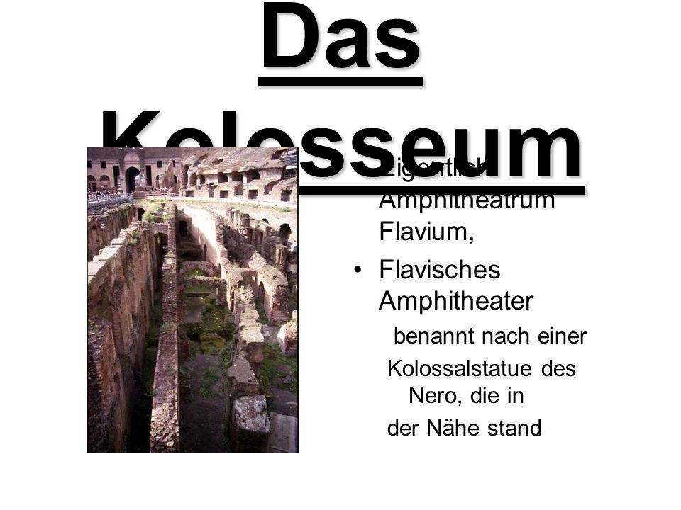 Das Kolosseum Eigentlich Amphitheatrum Flavium, Flavisches Amphitheater benannt nach einer Kolossalstatue des Nero, die in der Nähe stand