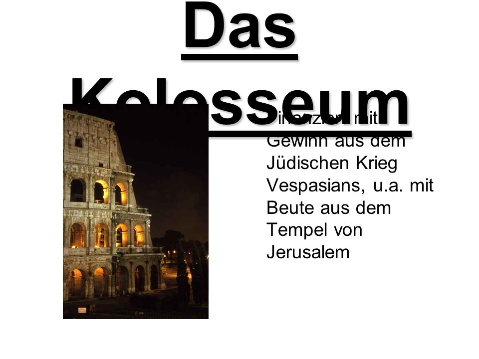 Das Kolosseum Finanziert mit Gewinn aus dem Jüdischen Krieg Vespasians, u.a. mit Beute aus dem Tempel von Jerusalem
