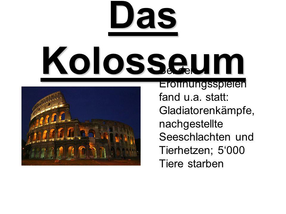 Das Kolosseum Bei den Eröffnungsspielen fand u.a. statt: Gladiatorenkämpfe, nachgestellte Seeschlachten und Tierhetzen; 5000 Tiere starben