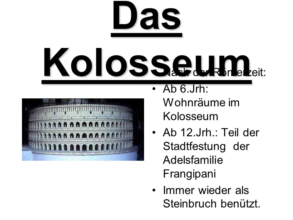 Das Kolosseum Nach der Römerzeit: Ab 6.Jrh: Wohnräume im Kolosseum Ab 12.Jrh.: Teil der Stadtfestung der Adelsfamilie Frangipani Immer wieder als Stei