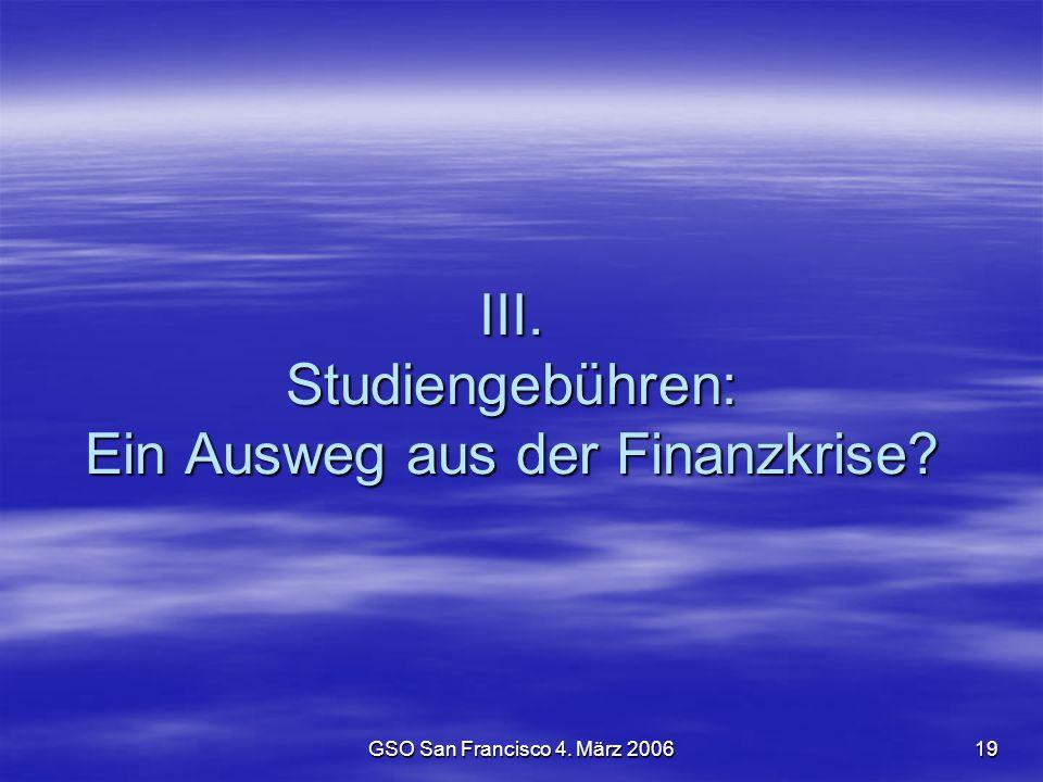 GSO San Francisco 4. März 200619 III. Studiengebühren: Ein Ausweg aus der Finanzkrise