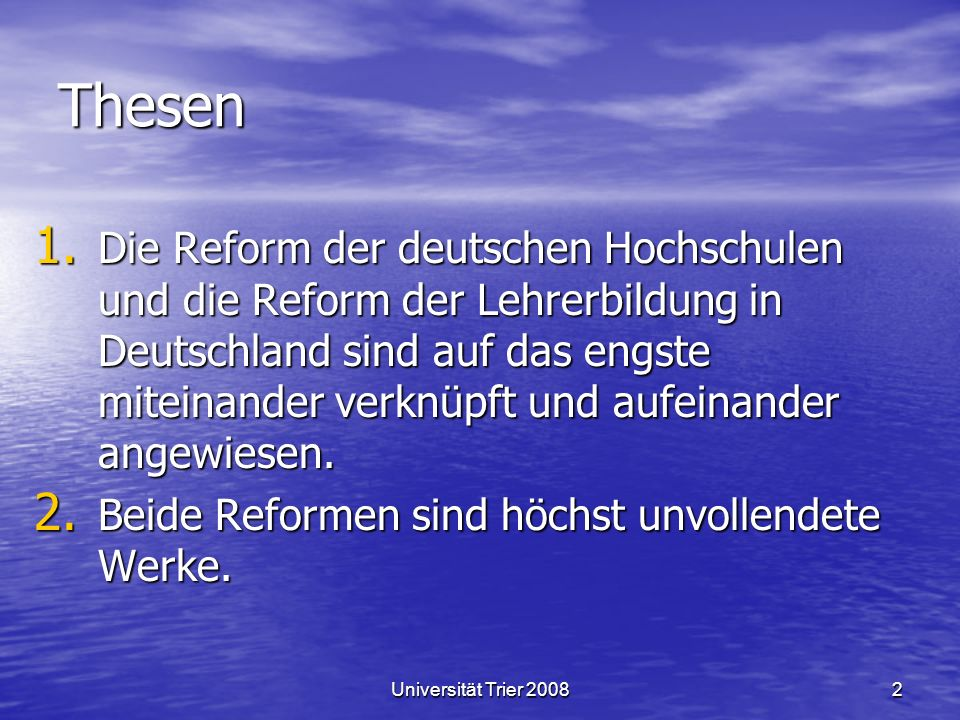 Universität Trier 20082 Thesen 1. Die Reform der deutschen Hochschulen und die Reform der Lehrerbildung in Deutschland sind auf das engste miteinander