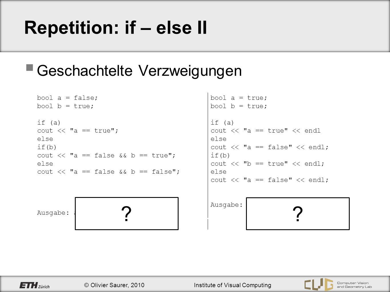 © Olivier Saurer, 2010Institute of Visual Computing Repetition: if – else II Geschachtelte Verzweigungen bool a = false; bool b = true; if (a) cout <<