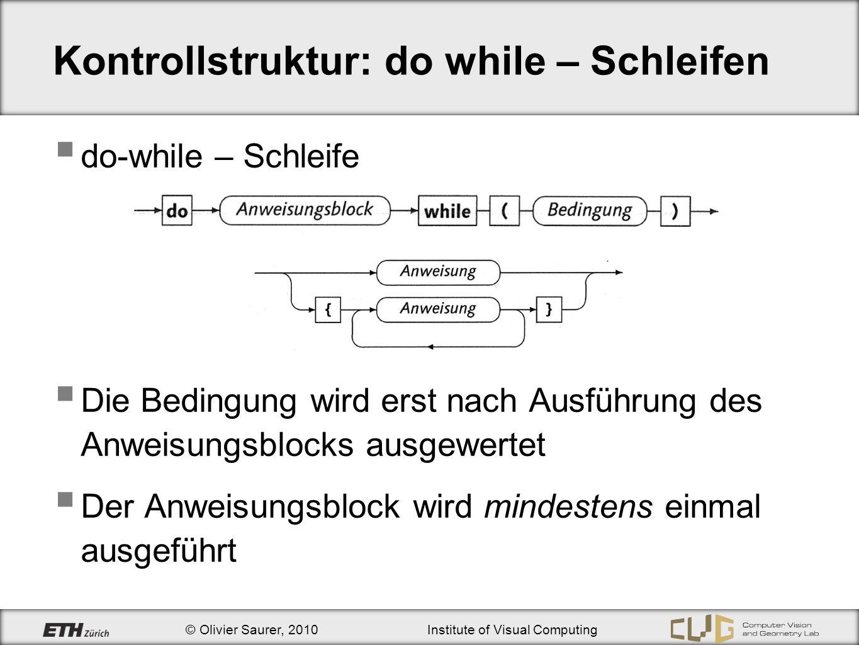 © Olivier Saurer, 2010Institute of Visual Computing Kontrollstruktur: do while – Schleifen do-while – Schleife Die Bedingung wird erst nach Ausführung