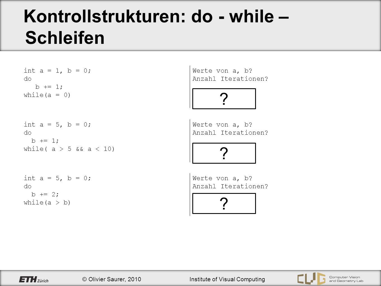 © Olivier Saurer, 2010Institute of Visual Computing Kontrollstrukturen: do - while – Schleifen int a = 1, b = 0; do b += 1; while(a = 0) Werte von a,