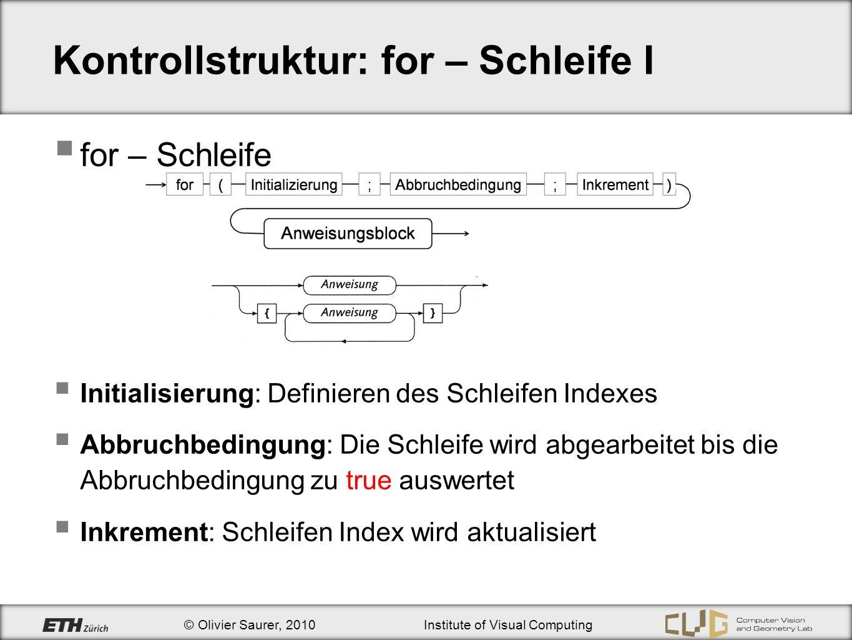 © Olivier Saurer, 2010Institute of Visual Computing Kontrollstruktur: for – Schleife I for – Schleife Initialisierung: Definieren des Schleifen Indexe