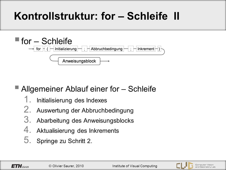 © Olivier Saurer, 2010Institute of Visual Computing Kontrollstruktur: for – Schleife II for – Schleife Allgemeiner Ablauf einer for – Schleife Initial