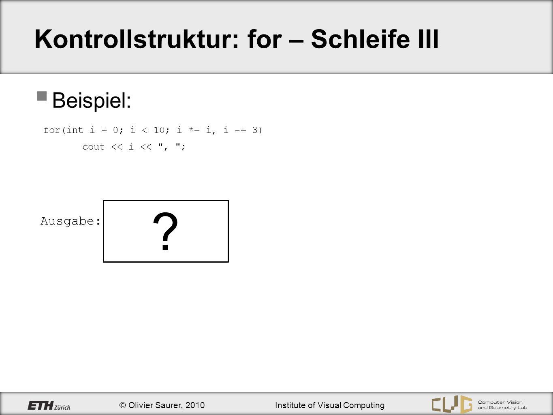 © Olivier Saurer, 2010Institute of Visual Computing Kontrollstruktur: for – Schleife III Beispiel: for(int i = 0; i < 10; i *= i, i -= 3) cout << i <<
