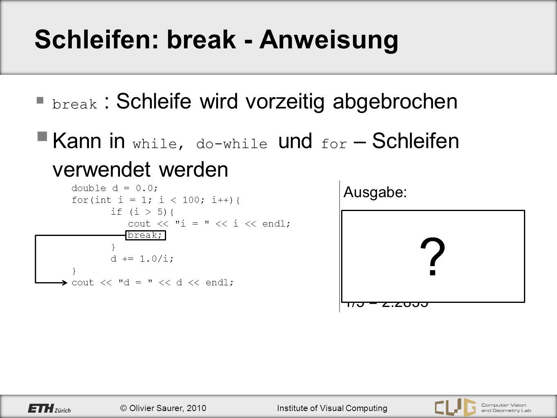 © Olivier Saurer, 2010Institute of Visual Computing Schleifen: break - Anweisung break : Schleife wird vorzeitig abgebrochen Kann in while, do-while u