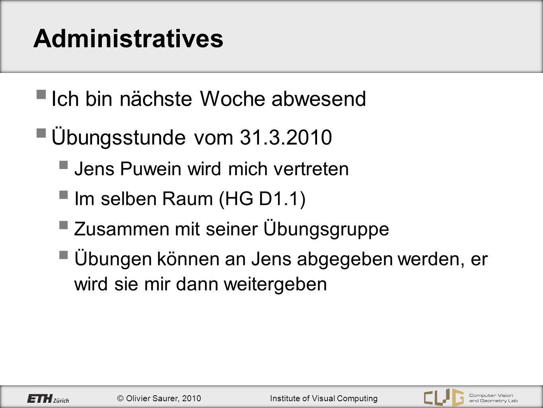 © Olivier Saurer, 2010Institute of Visual Computing Administratives Ich bin nächste Woche abwesend Übungsstunde vom 31.3.2010 Jens Puwein wird mich ve
