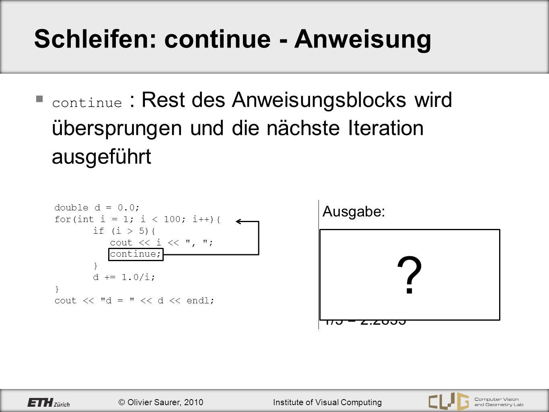 © Olivier Saurer, 2010Institute of Visual Computing Schleifen: continue - Anweisung continue : Rest des Anweisungsblocks wird übersprungen und die näc
