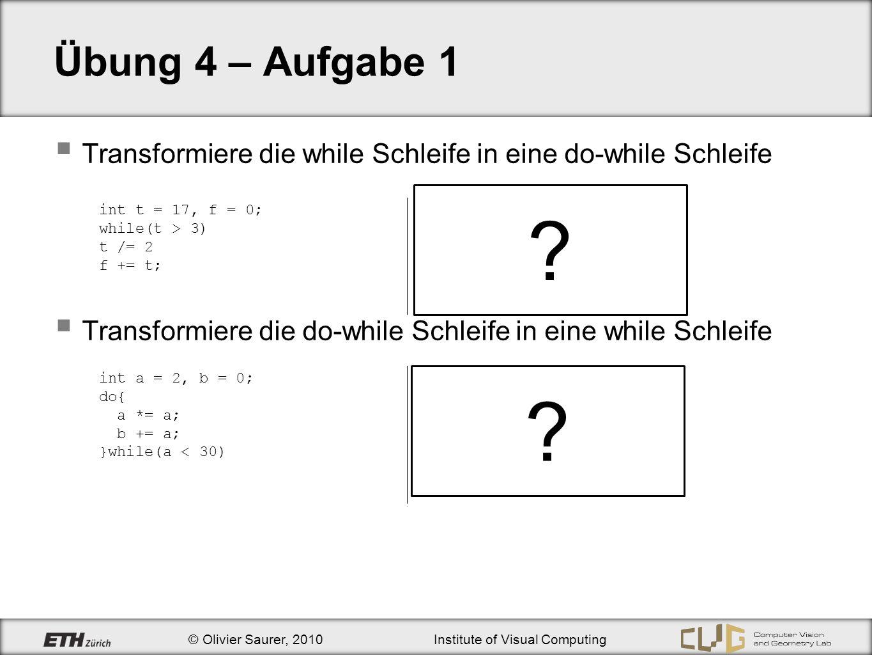 © Olivier Saurer, 2010Institute of Visual Computing Übung 4 – Aufgabe 1 Transformiere die while Schleife in eine do-while Schleife Transformiere die d