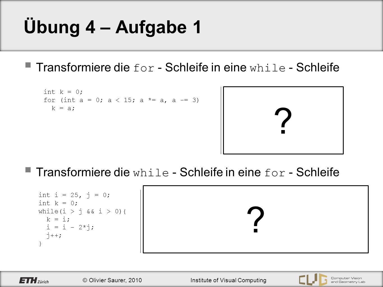 © Olivier Saurer, 2010Institute of Visual Computing Übung 4 – Aufgabe 1 Transformiere die for - Schleife in eine while - Schleife Transformiere die wh