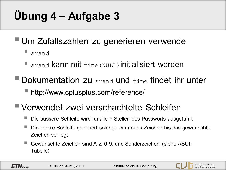 © Olivier Saurer, 2010Institute of Visual Computing Übung 4 – Aufgabe 3 Um Zufallszahlen zu generieren verwende srand srand kann mit time(NULL) initia