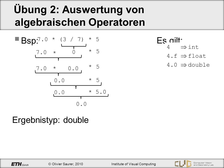 © Olivier Saurer, 2010Institute of Visual Computing Übung 2: Typkonvertierung Bsp: double(9/2 ) double(4 ) 4.0 Ergebnistyp: double (double)9/2 9.0 / 2 9.0 / 2.0 Ergebnistyp: double 4.5