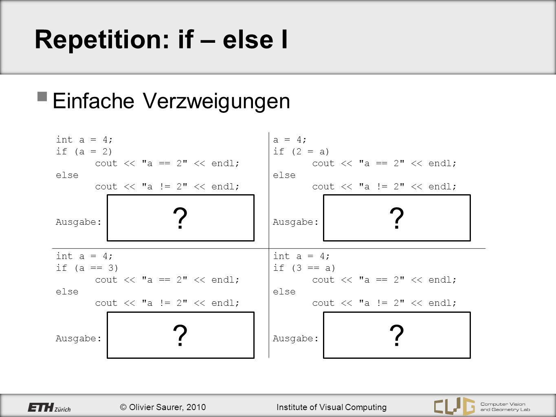 © Olivier Saurer, 2010Institute of Visual Computing Repetition: if – else II Geschachtelte Verzweigungen bool a = false; bool b = true; if (a) cout << a == true ; else if(b) cout << a == false && b == true ; else cout << a == false && b == false ; Ausgabe: a == false && b == true bool a = true; bool b = true; if (a) cout << a == true << endl else cout << a == false << endl; if(b) cout << b == true << endl; else cout << a == false << endl; Ausgabe:a == true b == true .