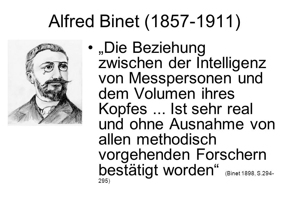 Alfred Binet (1857-1911) Die Beziehung zwischen der Intelligenz von Messpersonen und dem Volumen ihres Kopfes... Ist sehr real und ohne Ausnahme von a