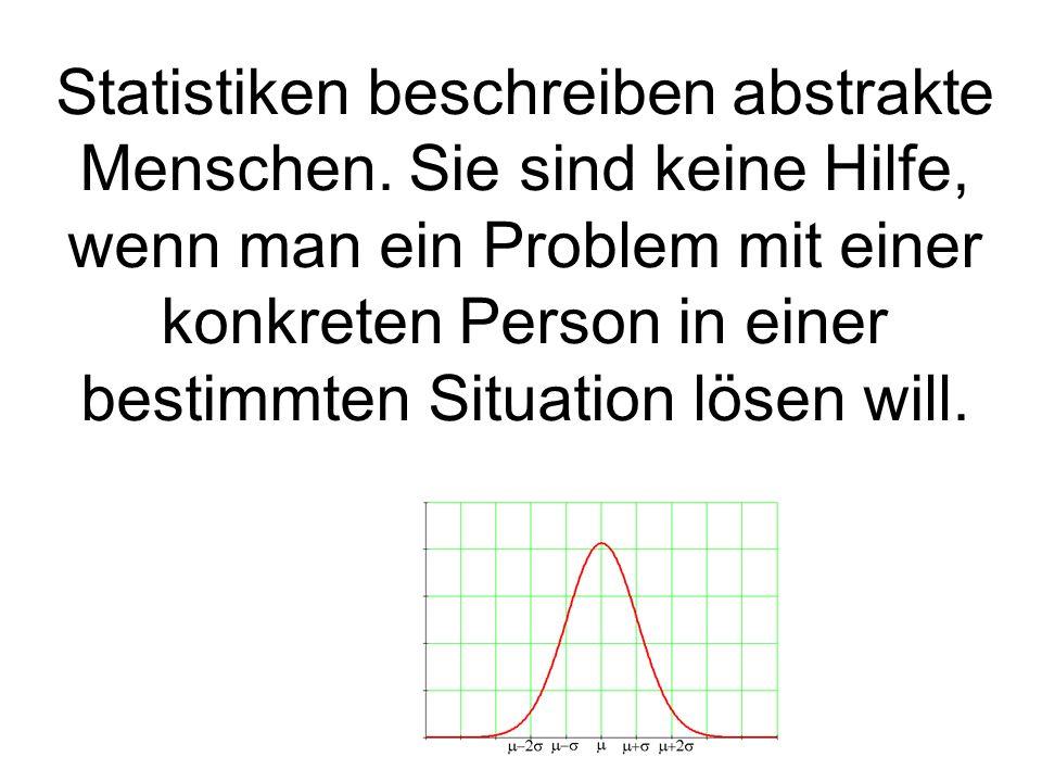Statistiken beschreiben abstrakte Menschen. Sie sind keine Hilfe, wenn man ein Problem mit einer konkreten Person in einer bestimmten Situation lösen
