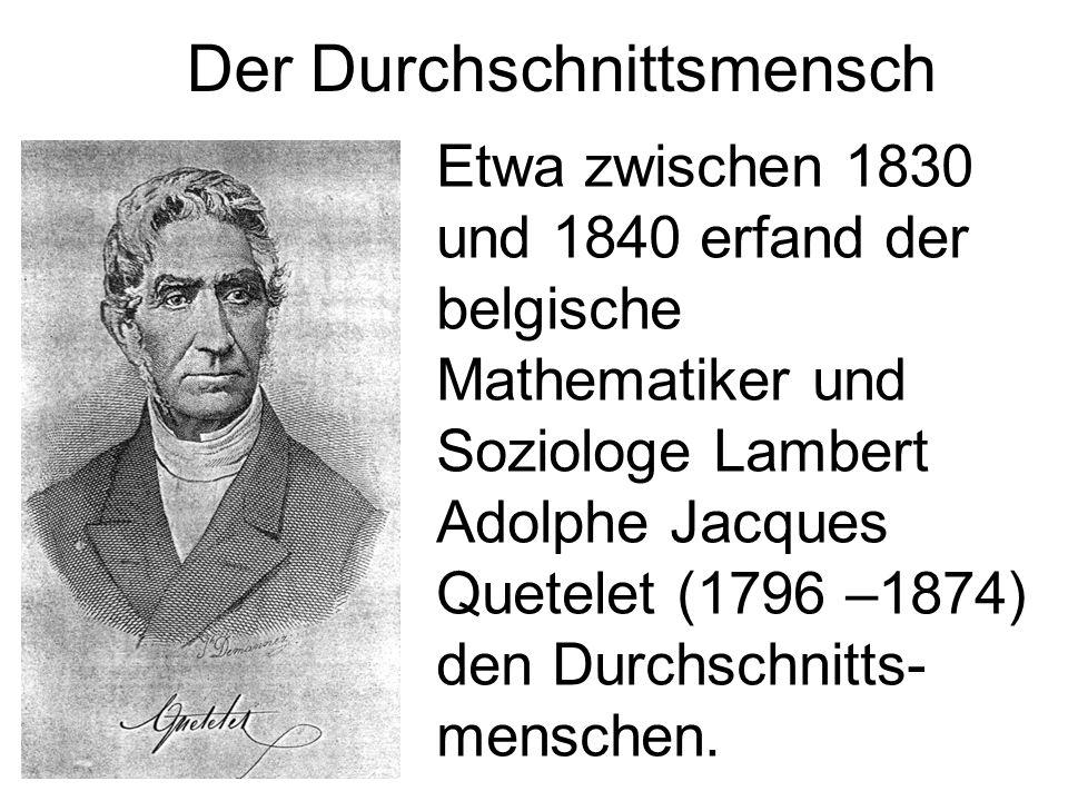 Der Durchschnittsmensch Etwa zwischen 1830 und 1840 erfand der belgische Mathematiker und Soziologe Lambert Adolphe Jacques Quetelet (1796 –1874) den