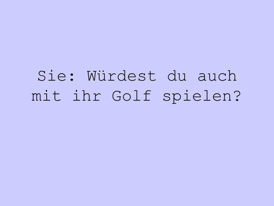 Sie: Würdest du auch mit ihr Golf spielen?