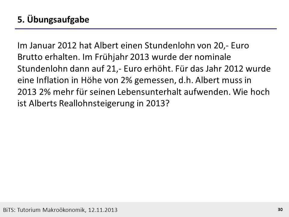 KOOTHS | BiTS: Makroökonomik WS 2013/2014, Fassung 1 30 BiTS: Tutorium Makroökonomik, 12.11.2013 5. Übungsaufgabe Im Januar 2012 hat Albert einen Stun