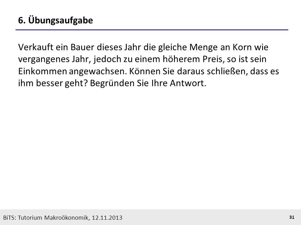 KOOTHS | BiTS: Makroökonomik WS 2013/2014, Fassung 1 31 BiTS: Tutorium Makroökonomik, 12.11.2013 6. Übungsaufgabe Verkauft ein Bauer dieses Jahr die g
