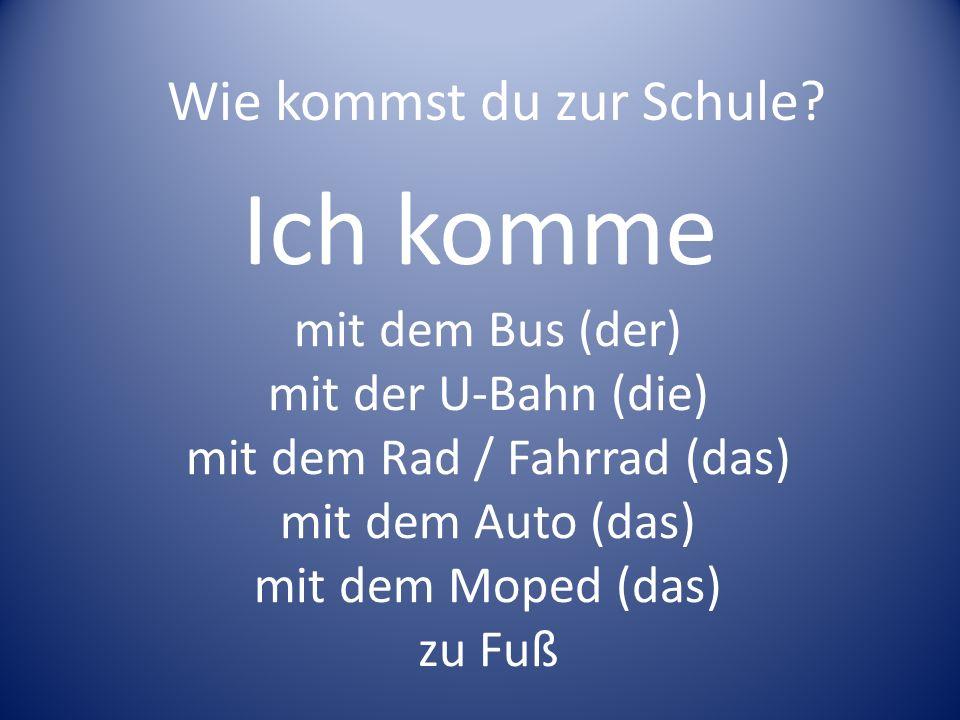 Ich komme mit dem Bus (der) mit der U-Bahn (die) mit dem Rad / Fahrrad (das) mit dem Auto (das) mit dem Moped (das) zu Fuß Wie kommst du zur Schule?