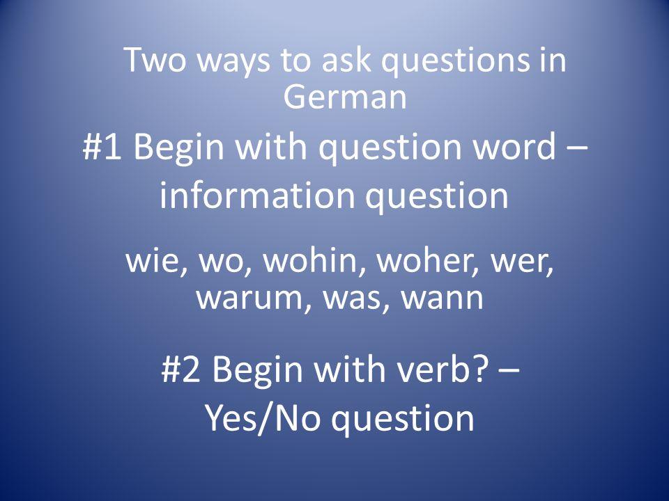 #1 Begin with question word – information question wie, wo, wohin, woher, wer, warum, was, wann #2 Begin with verb.