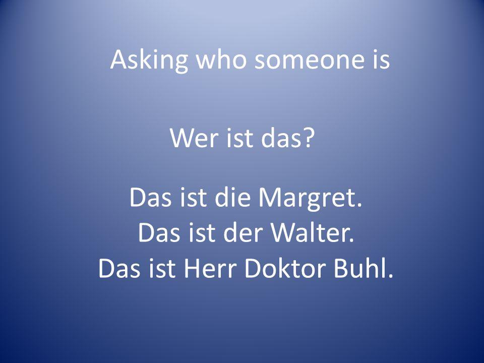 Wer ist das? Das ist die Margret. Das ist der Walter. Das ist Herr Doktor Buhl. Asking who someone is