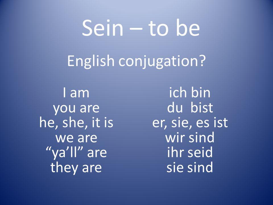 English conjugation? I am you are he, she, it is we are yall are they are Sein – to be ich bin du bist er, sie, es ist wir sind ihr seid sie sind