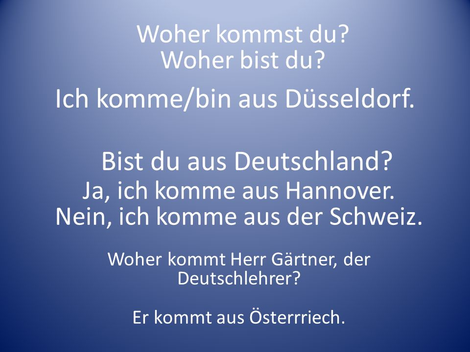 Ich komme/bin aus Düsseldorf. Woher kommt Herr Gärtner, der Deutschlehrer? Er kommt aus Österrriech. Ja, ich komme aus Hannover. Nein, ich komme aus d