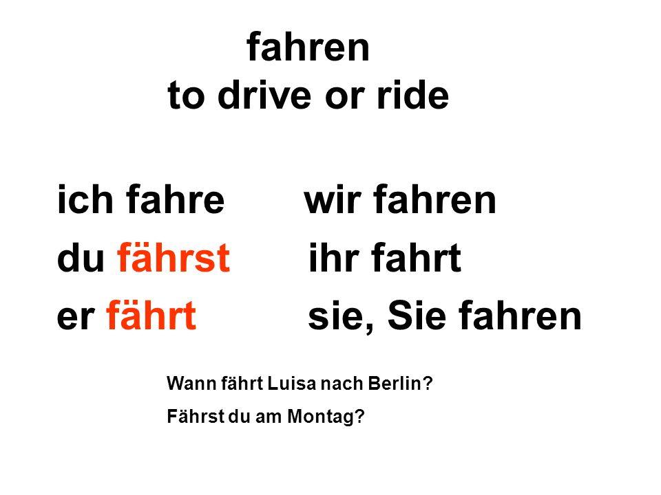 fahren to drive or ride ich fahre wir fahren du fährst ihr fahrt er fährt sie, Sie fahren Wann fährt Luisa nach Berlin? Fährst du am Montag?