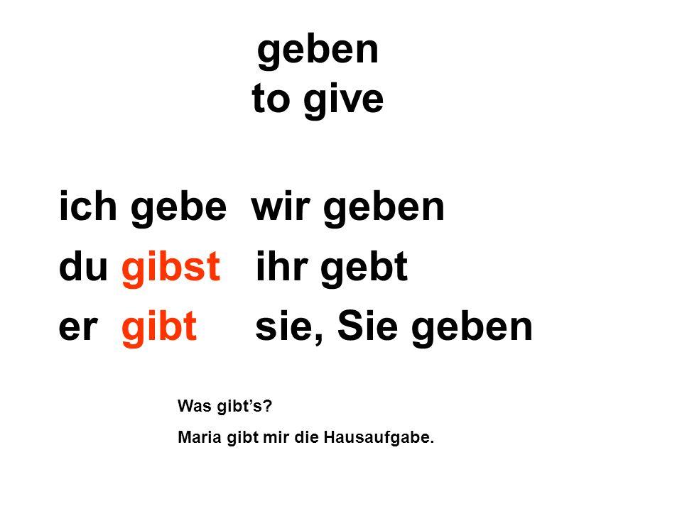 geben to give ich gebe wir geben du gibst ihr gebt er gibt sie, Sie geben Was gibts? Maria gibt mir die Hausaufgabe.