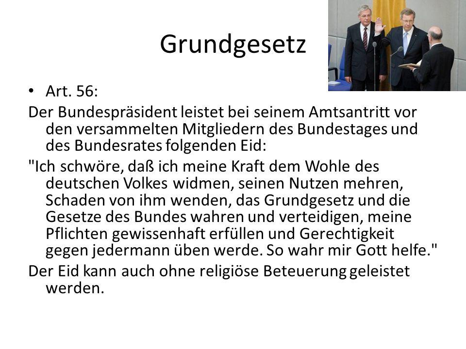Grundgesetz Art. 56: Der Bundespräsident leistet bei seinem Amtsantritt vor den versammelten Mitgliedern des Bundestages und des Bundesrates folgenden
