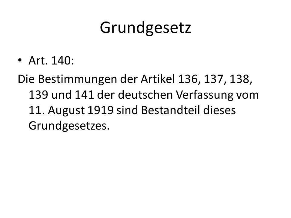 Grundgesetz Art. 140: Die Bestimmungen der Artikel 136, 137, 138, 139 und 141 der deutschen Verfassung vom 11. August 1919 sind Bestandteil dieses Gru