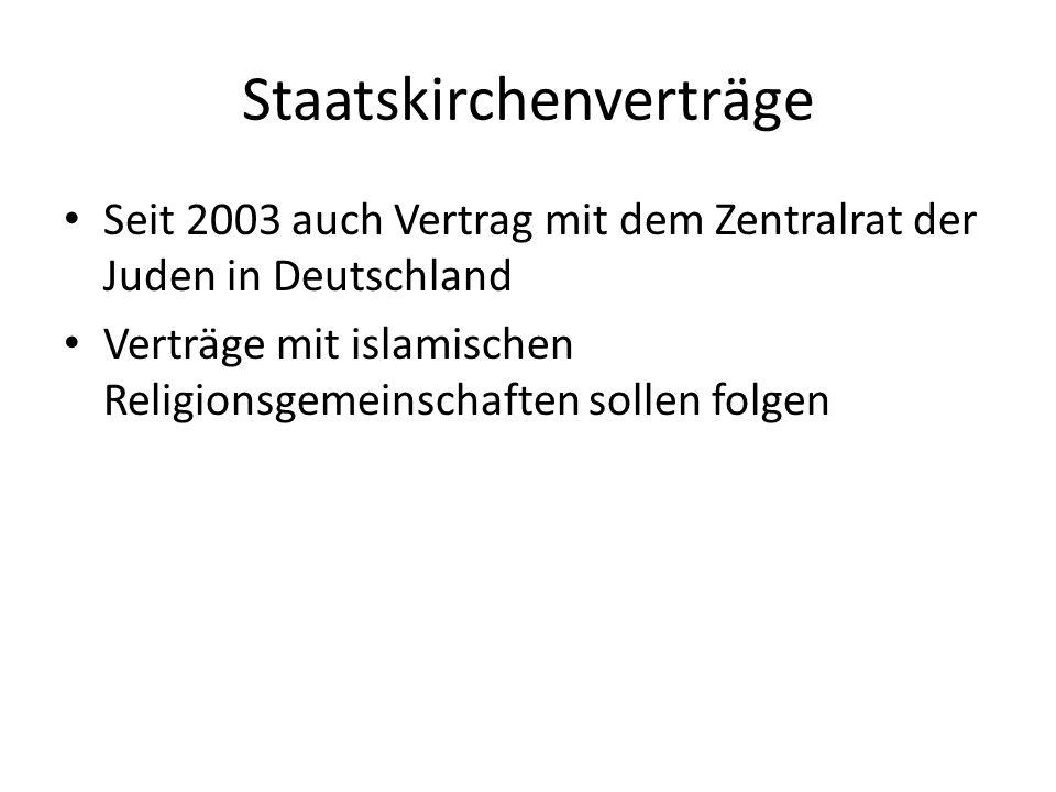 Staatskirchenverträge Seit 2003 auch Vertrag mit dem Zentralrat der Juden in Deutschland Verträge mit islamischen Religionsgemeinschaften sollen folge