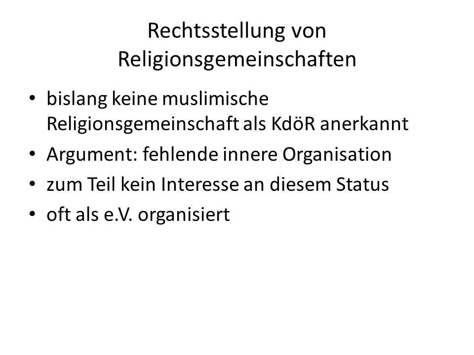 Rechtsstellung von Religionsgemeinschaften bislang keine muslimische Religionsgemeinschaft als KdöR anerkannt Argument: fehlende innere Organisation z