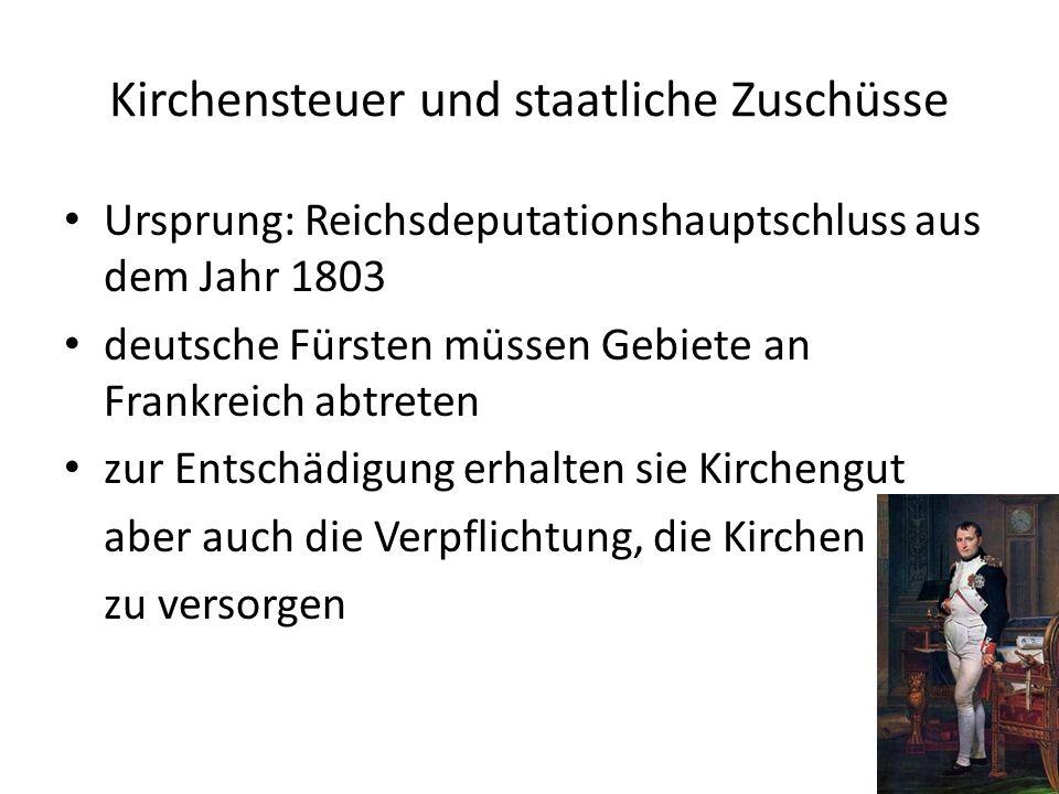 Kirchensteuer und staatliche Zuschüsse Ursprung: Reichsdeputationshauptschluss aus dem Jahr 1803 deutsche Fürsten müssen Gebiete an Frankreich abtrete