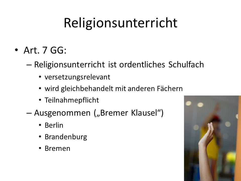 Religionsunterricht Art. 7 GG: – Religionsunterricht ist ordentliches Schulfach versetzungsrelevant wird gleichbehandelt mit anderen Fächern Teilnahme