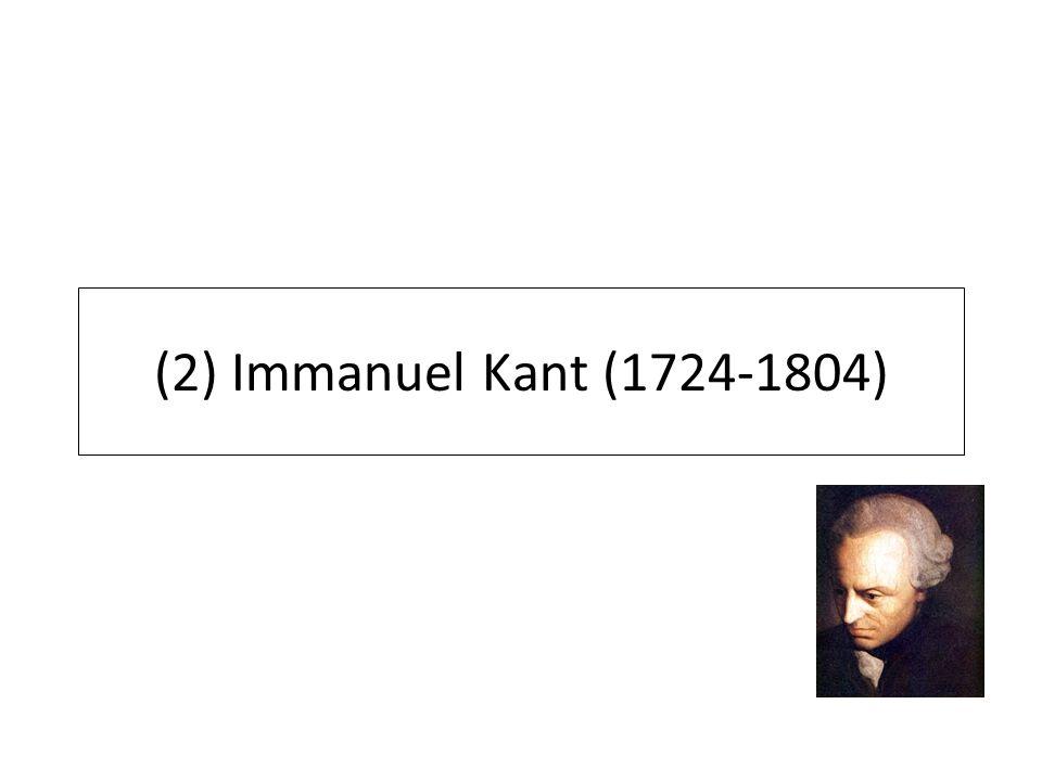 (2) Immanuel Kant (1724-1804)