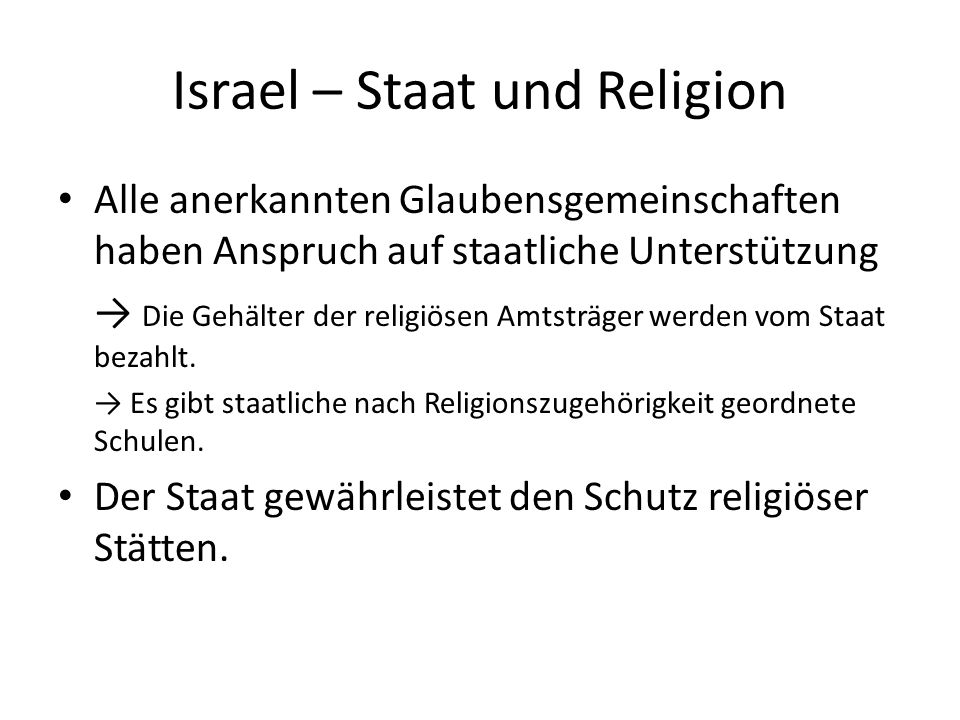 Israel – Staat und Religion Alle anerkannten Glaubensgemeinschaften haben Anspruch auf staatliche Unterstützung Die Gehälter der religiösen Amtsträger