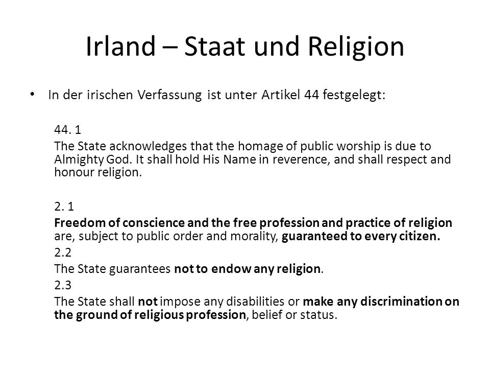 Irland – Staat und Religion In der irischen Verfassung ist unter Artikel 44 festgelegt: 44. 1 The State acknowledges that the homage of public worship