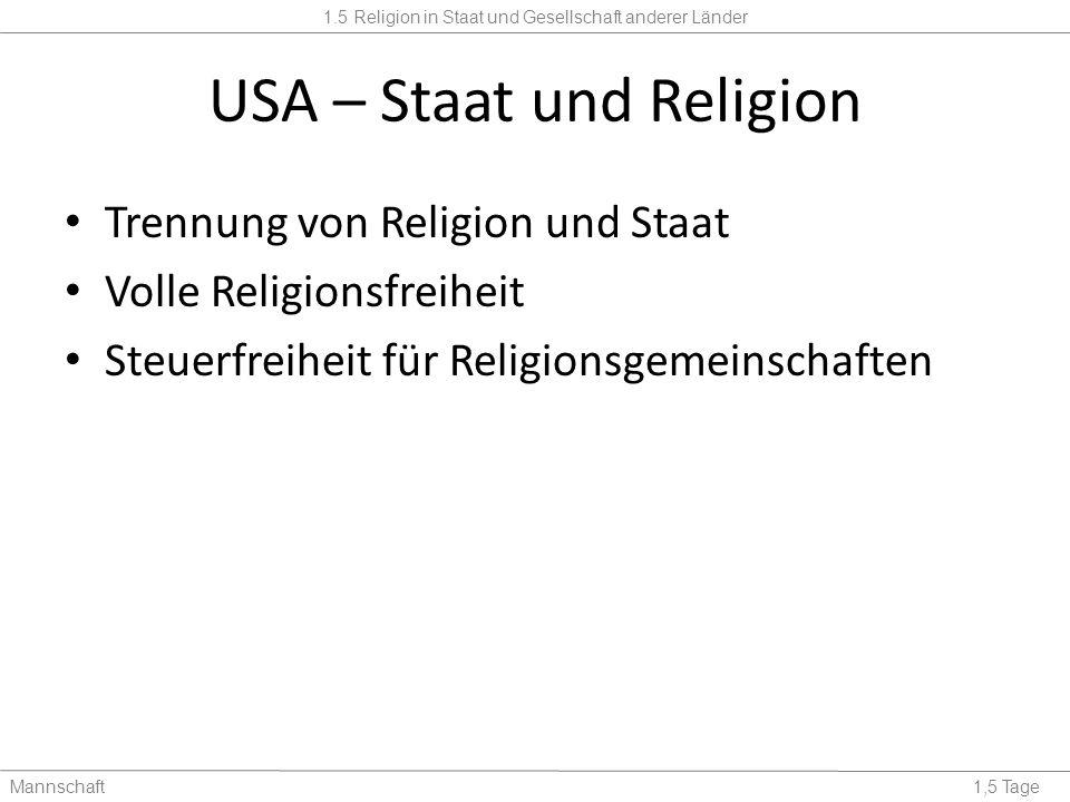 1.5 Religion in Staat und Gesellschaft anderer Länder Mannschaft1,5 Tage USA – Staat und Religion Trennung von Religion und Staat Volle Religionsfreiheit Steuerfreiheit für Religionsgemeinschaften