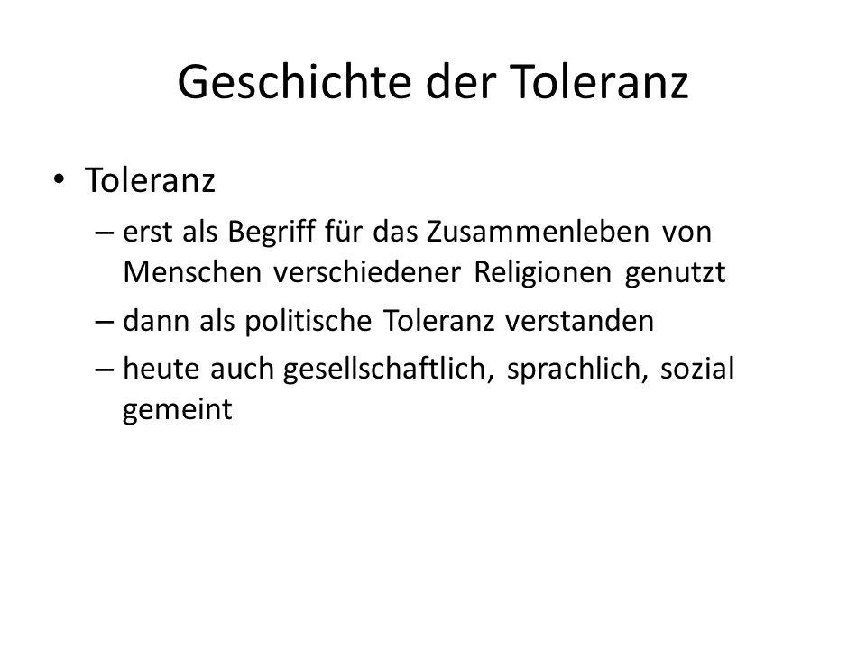 Geschichte der Toleranz Toleranz – erst als Begriff für das Zusammenleben von Menschen verschiedener Religionen genutzt – dann als politische Toleranz verstanden – heute auch gesellschaftlich, sprachlich, sozial gemeint
