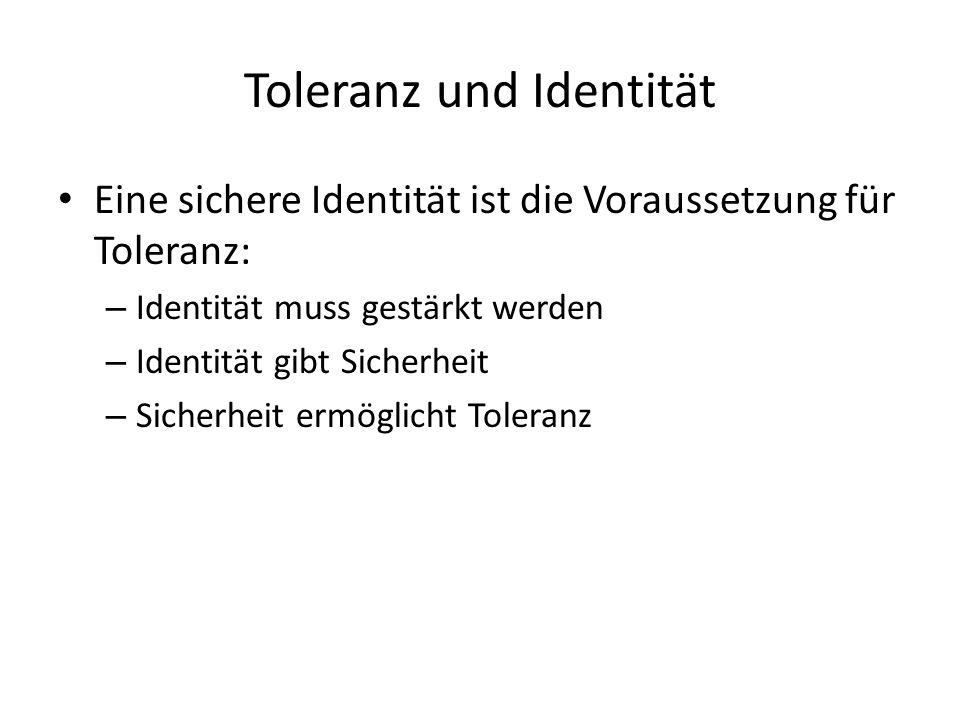 Toleranz und Identität Eine sichere Identität ist die Voraussetzung für Toleranz: – Identität muss gestärkt werden – Identität gibt Sicherheit – Sicherheit ermöglicht Toleranz